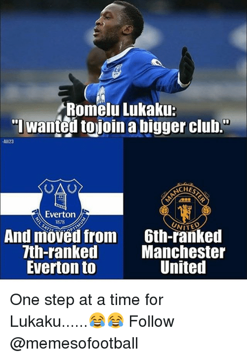 "one step at a time: Romelu Lukaku:  ""l wanted tojoin a bigger club.""  Al123  ACHES  Everton  1878  NITE  And moved from  7th-ranked  Everton to  Gth-ranked  Manchester  United One step at a time for Lukaku......😂😂 Follow @memesofootball"