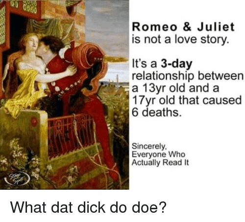 doe: Romeo & Juliet  is not a love story.  It's a 3-day  relationship between  a 13yr old and a  3 Tyr old that caused  6 deaths.  Sincerely,  Everyone Who  Actually Read It What dat dick do doe?