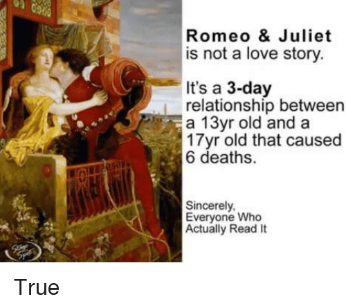 juliet: Romeo & Juliet  is not a love story  It's a 3-day  relationship between  a 13yr old and a  17yr old that caused  6 deaths.  Sincerely  Everyone Who  Actually Read It True