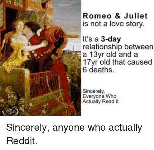 juliet: Romeo & Juliet  is not a love story  It's a 3-day  relationship between  a 13yr old and a  17yr old that caused  6 deaths.  Sincerely  Everyone Who  Actually Read It Sincerely, anyone who actually Reddit.