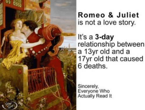juliet: Romeo & Juliet  is not a love story  It's a 3-day  relationship between  a 13yr old and a  17yr old that caused  6 deaths.  Sincerely  Everyone Who  Actually Read It