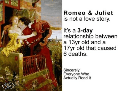 juliet: Romeo & Juliet  is not a love story.  It's a 3-day  relationship between  a 13yr old and a  3 Tyr old that caused  6 deaths.  Sincerely,  Everyone Who  Actually Read It