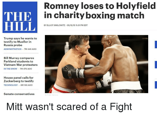 Boxing, Politics, and Bill Murray: Romney loses to Holyfield  in charity boxing match  THE in charity boxing  HILL  BY ELLIOT SMILOWITZ 05/15/15 11:31 PM EDT  Trump says he wants to  testify to Mueller in  Russia probe  ADMINISTRATION -7M 44S AGO  Bill Murray compares  Parkland students t  Vietnam War protesters  IN THE KNOW-7M 47S AGO  House panel calls for  Zuckerberg to testify  TECHNOLOGY 8M 16S AGO  Senate conservatives