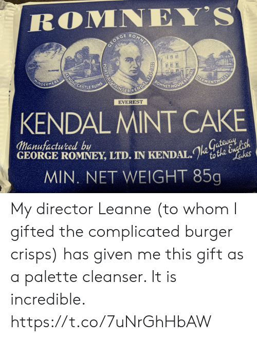 mint: ROMNEY'S  O  MNE  GEORC  OEBWENTNS  KENDALCASTLERUINS  ROMNEY HOUSE KENDA  AINE CENDAL TS  INDERMERE  AL  EVEREST  KENDAL MINT CAKE  Manufactured by  GEORGE ROMNEY, LTD. IN KENDAL.to the English  MIN. NET WEIGHT 85g  Lakes My director Leanne (to whom I gifted the complicated burger crisps) has given me this gift as a palette cleanser. It is incredible. https://t.co/7uNrGhHbAW