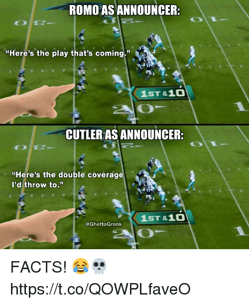"cutler: ROMO AS ANNOUNCER:  ""Here's the play that's coming.""  1ST &10  20  CUTLER AS ANNOUNCER:  ""Here's the double coverage  l'd throw to.""  1ST &1O  @GhettoGronk FACTS! 😂💀 https://t.co/QOWPLfaveO"
