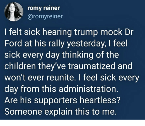 Children, Ford, and Trump: romy reiner  @romyreiner  I felt sick hearing trump mock Dr  Ford at his rally yesterday, I feel  sick every day thinking of the  children they ve traumatized and  won't ever reunite. I feel sick every  day from this administration  Are his supporters heartless?  Someone explain this to me