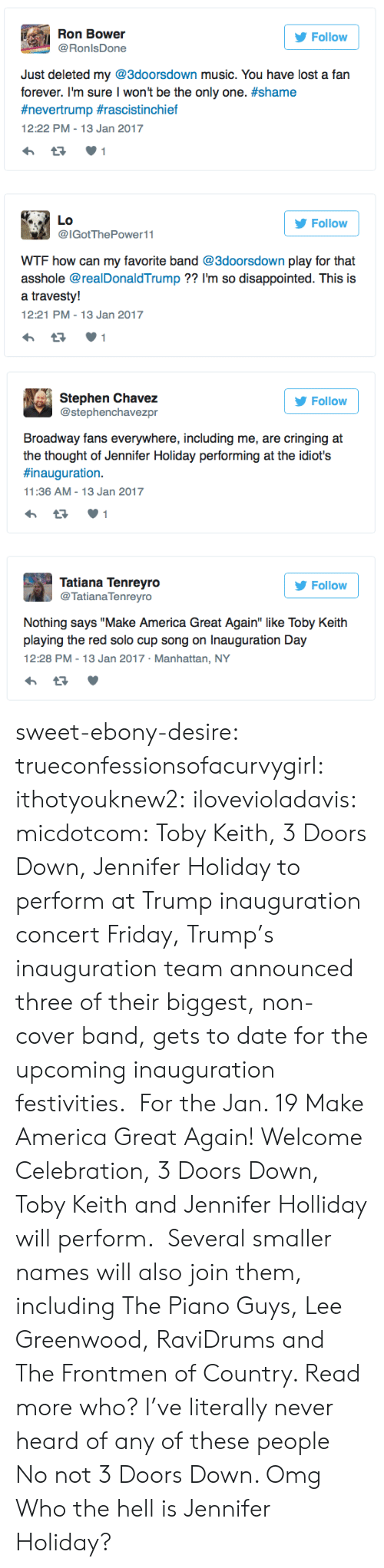 """toby keith: Ron Bower  Follow  @RonlsDone  Just deleted my @3doorsdown music. You have lost a fan  forever. I'm sure I won't be the only one. #shame  #nevertrump #rascistinchief  12:22 PM - 13 Jan 2017  1  Lo  Follow  @IGotThePower11  WTF how can my favorite band @3doorsdown play for that  asshole @realDonaldTrump ?? I'm so disappointed. This is  a travesty!  12:21 PM - 13 Jan 2017   Stephen Chavez  @stephenchavezpr  Follow  Broadway fans everywhere, including me, are cringing at  the thought of Jennifer Holiday performing at the idiot's  #inauguration.  11:36 AM - 13 Jan 2017  1  Tatiana Tenreyro  @Tatiana Tenreyro  Follow  Nothing says """"Make America Great Again"""" like Toby Keith  playing the red solo cup song on Inauguration Day  12:28 PM - 13 Jan 2017 Manhattan, NY sweet-ebony-desire:  trueconfessionsofacurvygirl:  ithotyouknew2:  ilovevioladavis:  micdotcom: Toby Keith, 3 Doors Down, Jennifer Holiday to perform at Trump inauguration concert Friday, Trump's inauguration team announced three of their biggest, non-cover band, gets to date for the upcoming inauguration festivities. For the Jan. 19 Make America Great Again! Welcome Celebration, 3 Doors Down, Toby Keith and Jennifer Holliday will perform. Several smaller names will also join them, including The Piano Guys, Lee Greenwood, RaviDrums and The Frontmen of Country. Read more   who?  I've literally never heard of any of these people  No not 3 Doors Down. Omg  Who the hell is Jennifer Holiday?"""