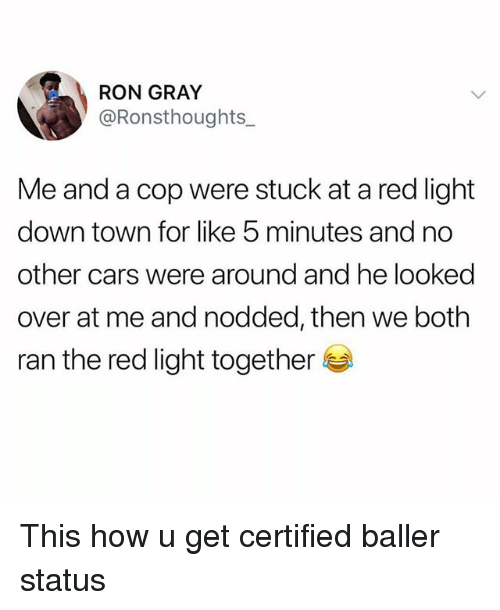 Cars, Funny, and How: RON GRAY  @Ronsthoughts  Me and a cop were stuck at a red light  down town for like 5 minutes and no  other cars were around and he looked  over at me and nodded, then we both  ran the red light together This how u get certified baller status