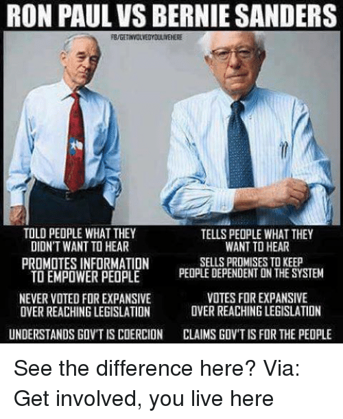 Bernie Sanders, Memes, and Information: RON PAUL VS BERNIE SANDERS  TOLD PEOPLE WHAT THEY  TELLS PEOPLE WHAT THEY  WANT TO HEAR  DIDNT WANT TO HEAR  SELLS PROMISES TO KEEP  PROMOTES INFORMATION  TO EMPOWER PEOPLE  PEOPLE DEPENDENT UN THE SYSTEM  NEVER VOTED FOR EXPANSIVE  VOTES FOREXPANSIVE  OVER REACHING LEGISLATION  OVERREACHING LEGISLATION  UNDERSTANDS GOVT IS COERCION  CLAIMSGOVTIS FOR THE PEOPLE See the difference here?  Via: Get involved, you live here