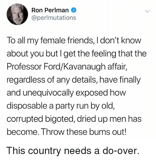 Friends, Memes, and Party: Ron Perlman  @perlmutations  To all my female friends, I don't know  about you butI get the feeling that the  Professor Ford/Kavanaugh affair,  regardless of any details, have finally  and unequivocally exposed how  disposable a party run by old,  corrupted bigoted, dried up men has  become. Throw these bums out! This country needs a do-over.
