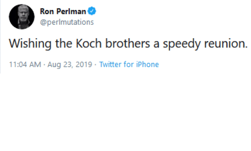 speedy: Ron Perlman  @perlmutations  Wishing the Koch brothers a speedy reunion.  11:04 AM Aug 23, 2019 Twitter for iPhone