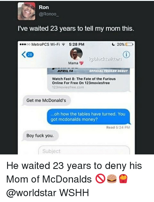 Fuck You, McDonalds, and Memes: Ron  @Ronoo  I've waited 23 years to tell my mom this.  ...oo MetroPCS Wi-Fi 5:28 PM  20%  K 28  Mama  OFFICIAL TRAILER DEOUT  APRIL 14  Watch Fast 8: The Fate of the Furious  Online For Free On 123moviesfree  123 movies free.com  Get me McDonald's  ...oh how the tables have turned. You  got mcdonalds money?  Read 6:24 PM  Boy fuck you.  Subject He waited 23 years to deny his Mom of McDonalds 🚫🍔🍟 @worldstar WSHH