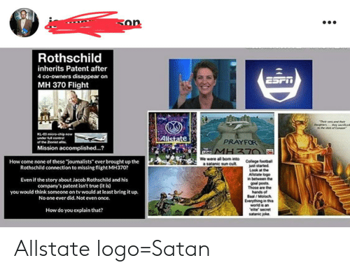 "Jacob Rothschild: Ron  Rothschild  inherits Patent after  4 co-owners disappear on  ESFT  MH 370 Flight  Their sons an ther  daughters hey scced  the idol of Canoon  KL-03 micro-chip now  under full control  Allstate  PRAYFOR  of the Zionist elite  Mission accomplished...?  TwE  EAC MHZ70  We were all bom into  a satanic sun cult  College football  just started  Look at the  Allstate logo  in between the  goal posts  Those are the  hands of  Baal/Moloch  Everything in this  world is an  elite secret  satanic joke  How come none of these ""journalists"" ever brought up the  Rothschild connection to missing flight MH370?  Even if the story about Jacob Rothschild and his  company's patent isn't true (it is)  you would think someone on tv would at least bring it up.  No one ever did. Not even once.  How do you explain that? Allstate logo=Satan"