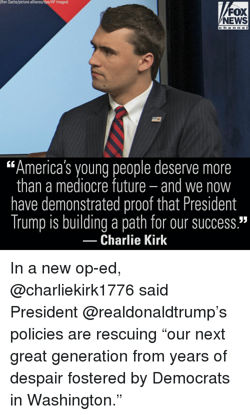 "Charlie, Future, and Mediocre: Ron Sachs/picture-alliance/dpa/AP Images)  FOX  NEWS  ch a n n e l  ""America's young people deserve more  than a mediocre future- and we now  have demonstrated proof that President  Trump is building a path for our success.""  60  Charlie Kirk In a new op-ed, @charliekirk1776 said President @realdonaldtrump's policies are rescuing ""our next great generation from years of despair fostered by Democrats in Washington."""