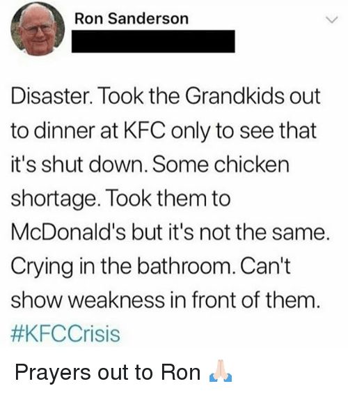 Crying, Funny, and Kfc: Ron Sanderson  Disaster. Took the Grandkids out  to dinner at KFC only to see that  it's shut down. Some chicken  shortage. Took them to  McDonald's but it's not the same.  Crying in the bathroom. Can't  show weakness in front of them  Prayers out to Ron 🙏🏻