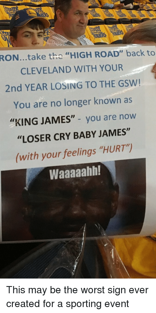 """crying babies: RON...take the  HIGH ROAD"""" back to  CLEVELAND WITH YOUR  2nd YEAR LOSING TO THE GSW!  You are no longer known as  """"KING JAMES"""" you are now  """"LOSER CRY BABY JAMES""""  (with your feelings """"HURT)  Waaaaahh! This may be the worst sign ever created for a sporting event"""