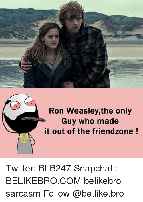Ronnings: Ron Weasley,the only  Guy who made  it out of the friendzone Twitter: BLB247 Snapchat : BELIKEBRO.COM belikebro sarcasm Follow @be.like.bro