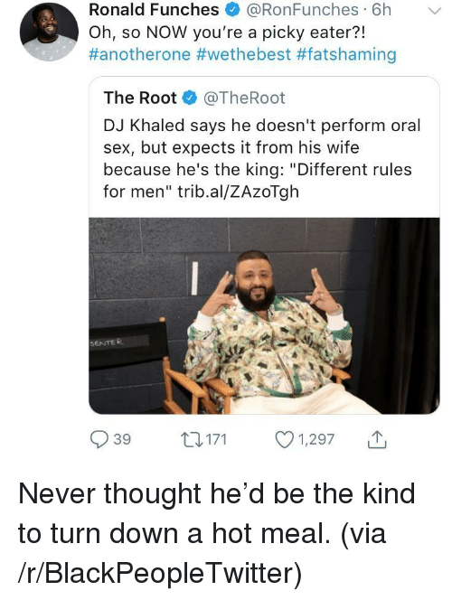 """Another One, Blackpeopletwitter, and DJ Khaled: Ronald Funches + @RonFunches. 6h  Oh, so NOW you're a picky eater?!  #anotherone #wethebest #fatshaming  ﹀  The Root @TheRoot  DJ Khaled says he doesn't perform oral  sex, but expects it from his wife  because he's the king: """"Different rules  for men"""" trib.al/ZAzoTgh  SENTER  039 t 171 1,297 <p>Never thought he'd be the kind to turn down a hot meal. (via /r/BlackPeopleTwitter)</p>"""