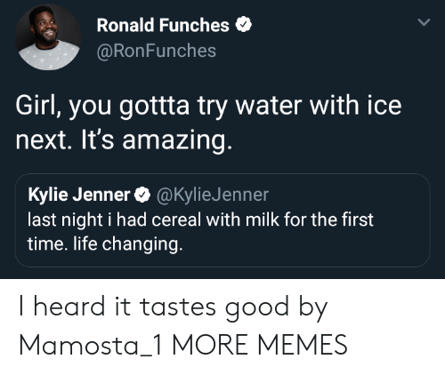 kyliejenner: Ronald Funches  @RonFunches  Girl, you gottta try water with ice  next. It's amazing  Kylie Jenner@KylieJenner  last night i had cereal with milk for the first  time. life changing. I heard it tastes good by Mamosta_1 MORE MEMES