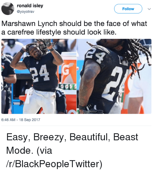 Marshawn Lynch: ronald isley  @yoyotrav  Follow  Marshawn Lynch should be the face of what  a carefree lifestyle should look like.  6:46 AM-18 Sep 2017 <p>Easy, Breezy, Beautiful, Beast Mode. (via /r/BlackPeopleTwitter)</p>