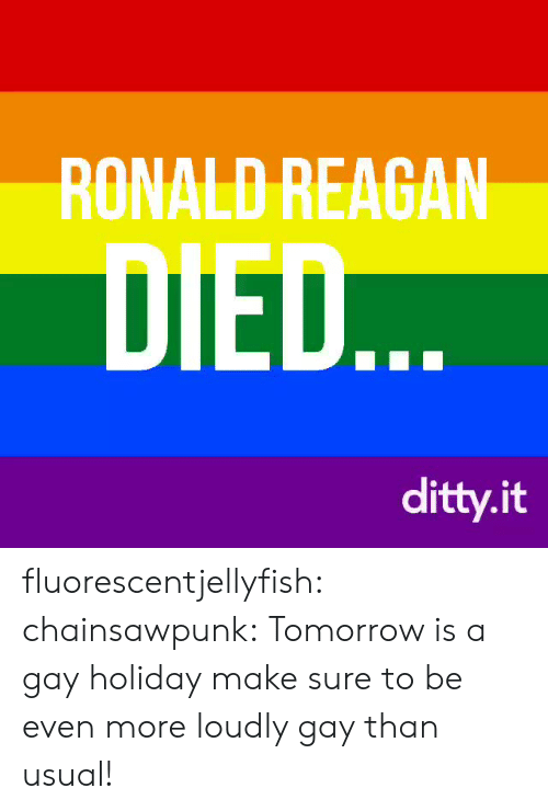 reagan: RONALD REAGAN  DIED  ditty.it fluorescentjellyfish: chainsawpunk:   Tomorrow is a gay holiday make sure to be even more loudly gay than usual!