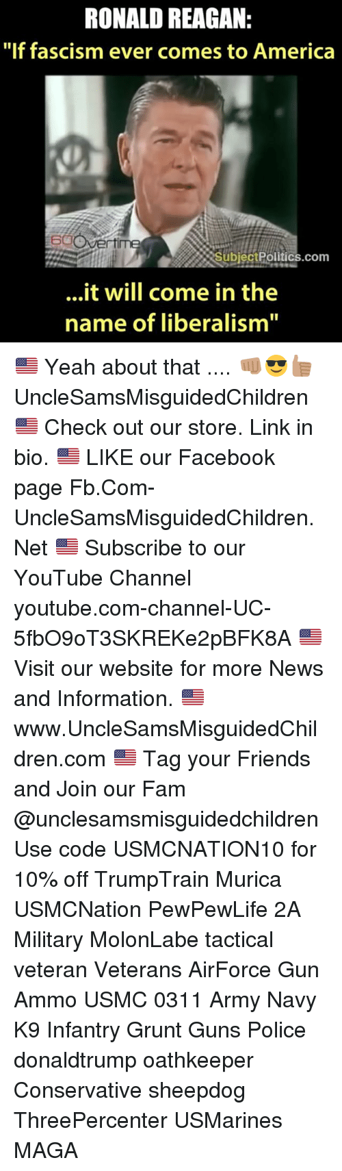 "Memes, Ronald Reagan, and 🤖: RONALD REAGAN:  ""If fascism ever comes to America  com  it will come in the  name of liberalism"" 🇺🇸 Yeah about that .... 👊🏽😎👍🏽 UncleSamsMisguidedChildren 🇺🇸 Check out our store. Link in bio. 🇺🇸 LIKE our Facebook page Fb.Com-UncleSamsMisguidedChildren.Net 🇺🇸 Subscribe to our YouTube Channel youtube.com-channel-UC-5fbO9oT3SKREKe2pBFK8A 🇺🇸 Visit our website for more News and Information. 🇺🇸 www.UncleSamsMisguidedChildren.com 🇺🇸 Tag your Friends and Join our Fam @unclesamsmisguidedchildren Use code USMCNATION10 for 10% off TrumpTrain Murica USMCNation PewPewLife 2A Military MolonLabe tactical veteran Veterans AirForce Gun Ammo USMC 0311 Army Navy K9 Infantry Grunt Guns Police donaldtrump oathkeeper Conservative sheepdog ThreePercenter USMarines MAGA"