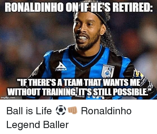Ball Is Life, Life, and Memes: RONALDINHO ONIFHES RETIRED  FIRM  IF THERES A TEAM THAT WANTS ME  WITHOUT TRAINING ITS STILL POSSIBLE Ball is Life ⚽️👊🏽 Ronaldinho Legend Baller