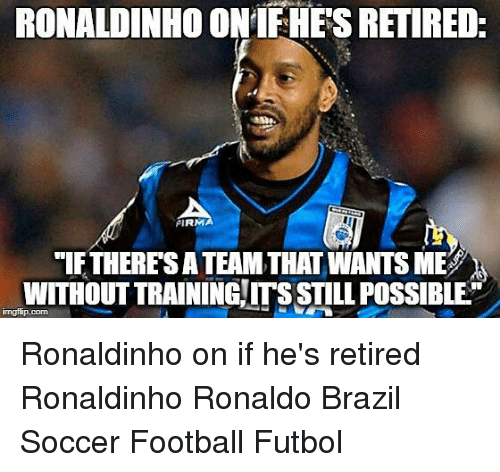 "Football, Memes, and Soccer: RONALDINHO ONIFHES RETIRED  PIRM  ""If THERES A TEAM THAT WANTS MES  WITHOUT TRAINING ITS STILL POSSIBLE Ronaldinho on if he's retired⠀ Ronaldinho Ronaldo Brazil Soccer Football Futbol"