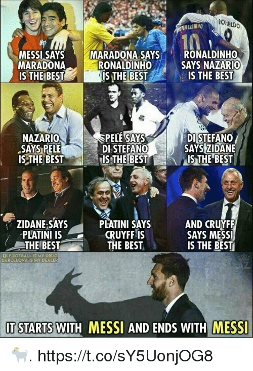 Memes, Best, and Messi: RONALDO  ALDINNO  AYS MARADONA SAYS RONALDINHO  SAYS NAZARIO  MARADONA  IS THEIBESTIS THE BESTIS THE BEST  RONALDINHO  NAZARIO  SAYS PELE  ISTHE BEST  PELE SAYS  DI STEFANO  DI STEFANO/  SAYSZIDANE  IS THE BEST  ZIDANE SAYS  PLATINI IS  THE BEST  PLATINI SAYS  CRUYFF IS  THE BEST  AND CRUYFF  SAYS MESS  IS THE BEST  OIFOOTBALL IS MY DRUG  DARCELONA IS MY DEALER  IT STARTS WITH MESSI AND ENDS WITH MESSI 🐐. https://t.co/sY5UonjOG8