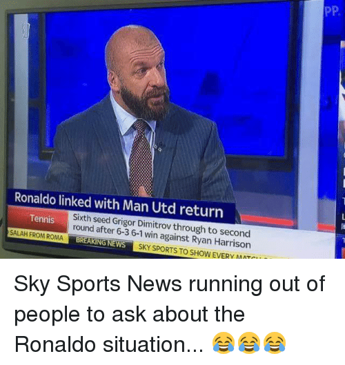 Sky Sport: Ronaldo linked with Man Utd return  SALAH Tennis  Sixth seed Grigor Dimitrov through to second  FROM ROMA  after 6-3 6-1 against Ryan win REAKING NEWS  SKY SPORT STO SHOW EVERY MATTI  PP Sky Sports News running out of people to ask about the Ronaldo situation... 😂😂😂