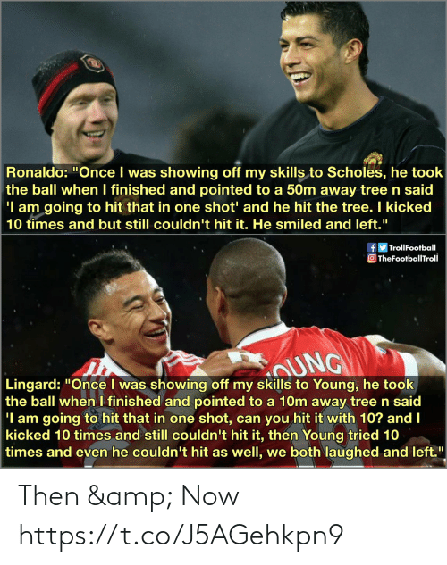 "I Finished: Ronaldo: ""Once I was showing off my skills to Scholes, he took  the ball when I finished and pointed to a 50m away tree n said  'I am going to hit that in one shot' and he hit the tree. I kicked  10 times and but still couldn't hit it. He smiled and left.""  fTrollFootball  TheFootballTroll  sAUNG  Lingard: ""Once I was showing off my skills to Young, he took  the ball when I finished and pointed to a 10m away tree n said  'I am going to hit that in one  kicked 10 times and still couldn't hit it, then Young tried 10  times and even he couldn't hit as well, we both laughed and left.  shot, can you hit it with 10? and I Then & Now https://t.co/J5AGehkpn9"