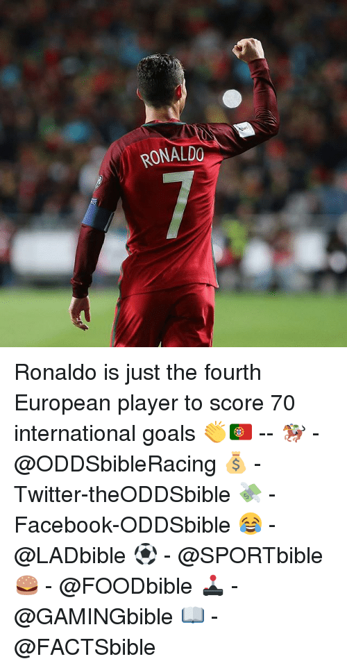 Memes, 🤖, and Player: RONALDO Ronaldo is just the fourth European player to score 70 international goals 👏🇵🇹 -- 🏇 - @ODDSbibleRacing 💰 - Twitter-theODDSbible 💸 - Facebook-ODDSbible 😂 - @LADbible ⚽ - @SPORTbible 🍔 - @FOODbible 🕹 - @GAMINGbible 📖 - @FACTSbible