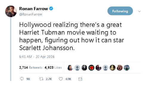 Harriet Tubman: Ronan Farrow  Following  @RonanFarrow  Hollywood realizing there's a great  Harriet Tubman movie waiting to  happen, figuring out how it can star  Scarlett Johansson.  6:41 AM - 20 Apr 2016  2,714 Retweets 4,923 Likes