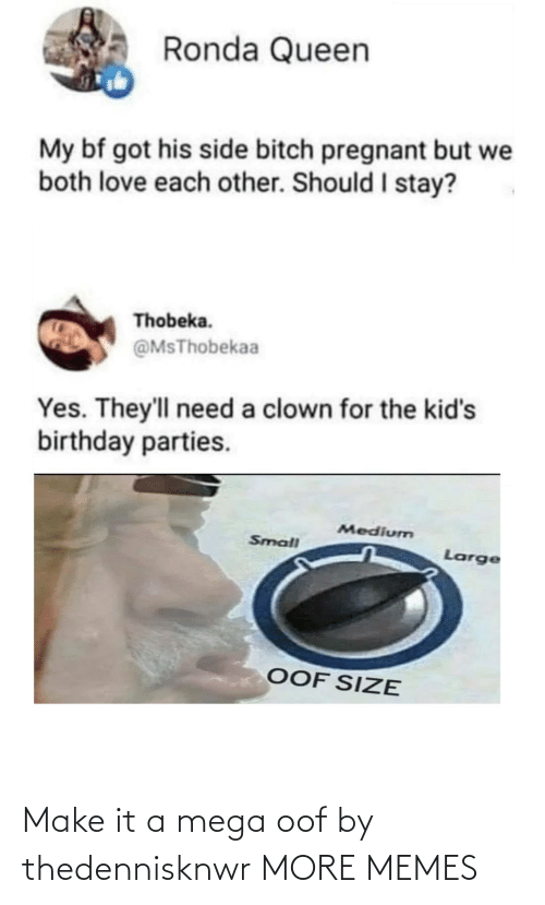 birthday parties: Ronda Queen  My bf got his side bitch pregnant but we  both love each other. Should I stay?  Thobeka.  @MsThobekaa  Yes. They'll need a clown for the kid's  birthday parties.  Medium  Small  Large  OOF SIZE Make it a mega oof by thedennisknwr MORE MEMES
