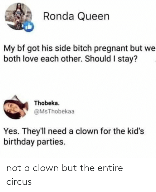birthday parties: Ronda Queen  My bf got his side bitch pregnant but we  both love each other. Should I stay?  Thobeka.  @MsThobekaa  Yes. They'll need a clown for the kid's  birthday parties. not a clown but the entire circus