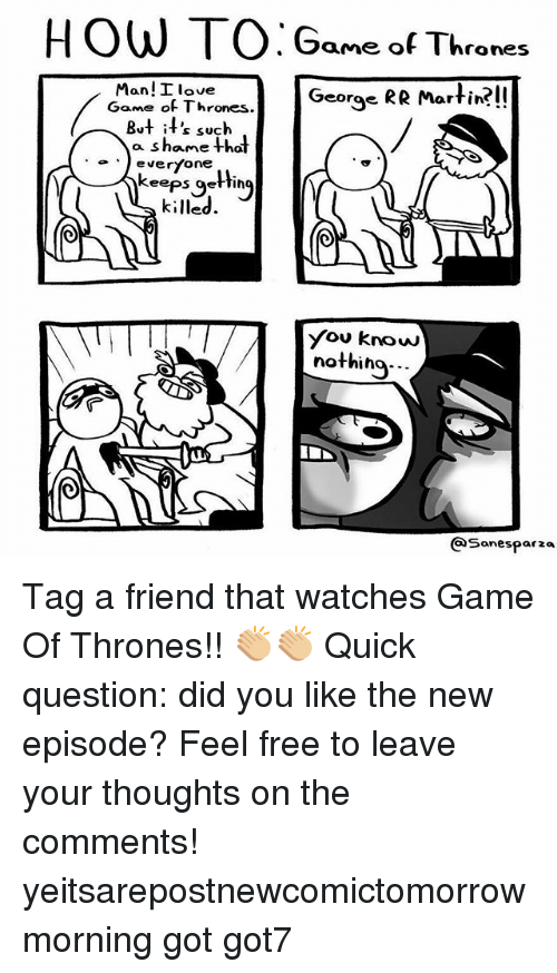 Game of Thrones, Love, and Martin: roneS  Man! I love  George RR Martin?!!  arfi  Game of Thrones.  But i's such  everyone  killed  oever  keeps gHin  eeps getting  You know  nothino...  QSonesparza Tag a friend that watches Game Of Thrones!! 👏🏼👏🏼 Quick question: did you like the new episode? Feel free to leave your thoughts on the comments! yeitsarepostnewcomictomorrowmorning got got7