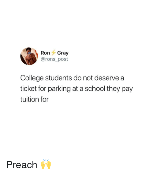 preach: RonGray  @rons_post  College students do not deserve a  ticket for parking at a school they pay  tuition for Preach 🙌