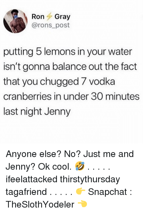 cranberries: RonGray  @rons post  putting 5 lemons in your water  isn't gonna balance out the fact  that you chugged 7 vodka  cranberries in under 30 minutes  last night Jenny Anyone else? No? Just me and Jenny? Ok cool. 🤣 . . . . . ifeelattacked thirstythursday tagafriend . . . . . 👉 Snapchat : TheSlothYodeler 👈
