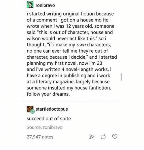 """Fanfiction, Memes, and My House: ronibravo  i started writing original fiction because  of a comment i got on a house md fic i  wrote when i was 12 years old. someone  said """"this is out of character, house and  wilson would never act like this."""" so i  thought, """"if i make my own characters,  no one can ever tell me they're out of  character, because i decide,"""" and i started  planning my first novel. now i'm 23  and i've written 4 novel-length works, i  have a degree in publishing and i work  at a literary magazine, largely because  someone insulted my house fanfiction.  follow your dreams.  startle doctopus  succeed out of spite  Source: ronibravo  27,947 notes"""