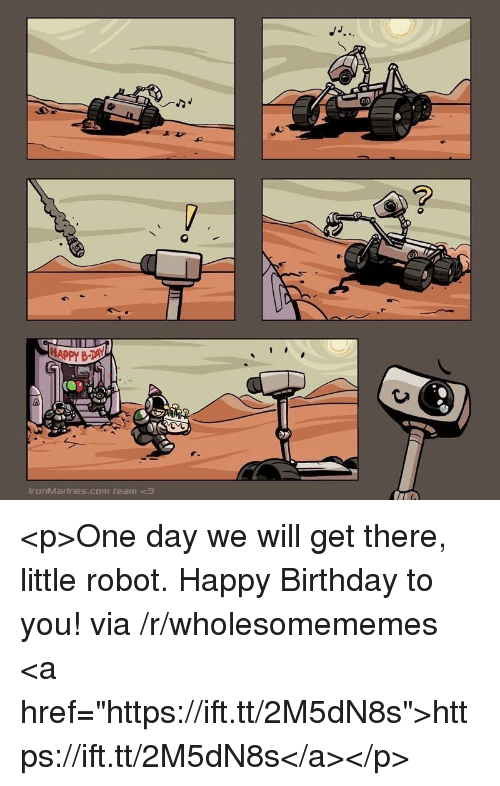 """happy birthday to you: ronMarines.com team <p>One day we will get there, little robot. Happy Birthday to you! via /r/wholesomememes <a href=""""https://ift.tt/2M5dN8s"""">https://ift.tt/2M5dN8s</a></p>"""