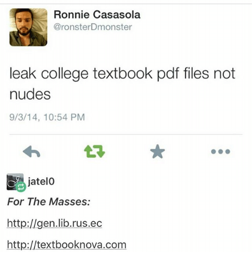 College, Memes, and Nudes: Ronnie Casasola  @ronster Dmonster  leak college textbook pdf files not  nudes  9/3/14, 10:54 PM  jatelo  For The Masses:  http://gen.lib.rus.ec  http://textbooknova.com