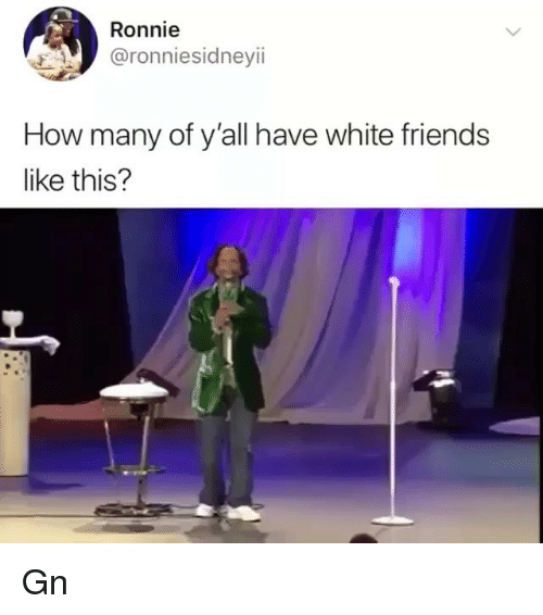 Ronnie: Ronnie  @ronniesidneyii  How many of y'all have white friends  like this? Gn