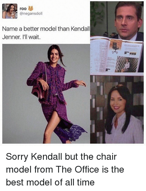 Kendall Jenner, Memes, and Sorry: roo  ?! @negansdoll  Name a better model than Kendall  Jenner. I'll wait. Sorry Kendall but the chair model from The Office is the best model of all time