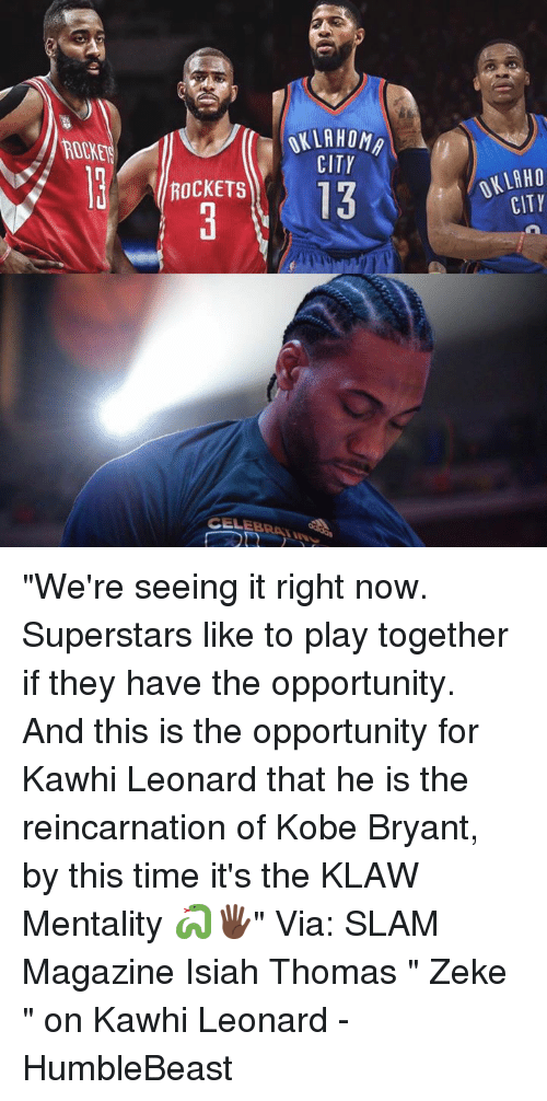 """Kobe Bryant, Memes, and Kawhi Leonard: ROOKET  KLAHOM  CITY  OKLAHO  CITY  ROCKETS  13  CELEBRATIN """"We're seeing it right now. Superstars like to play together if they have the opportunity. And this is the opportunity for Kawhi Leonard that he is the reincarnation of Kobe Bryant, by this time it's the KLAW Mentality 🐍🖐🏿""""   Via: SLAM Magazine  Isiah Thomas """" Zeke """" on Kawhi Leonard   - HumbleBeast"""