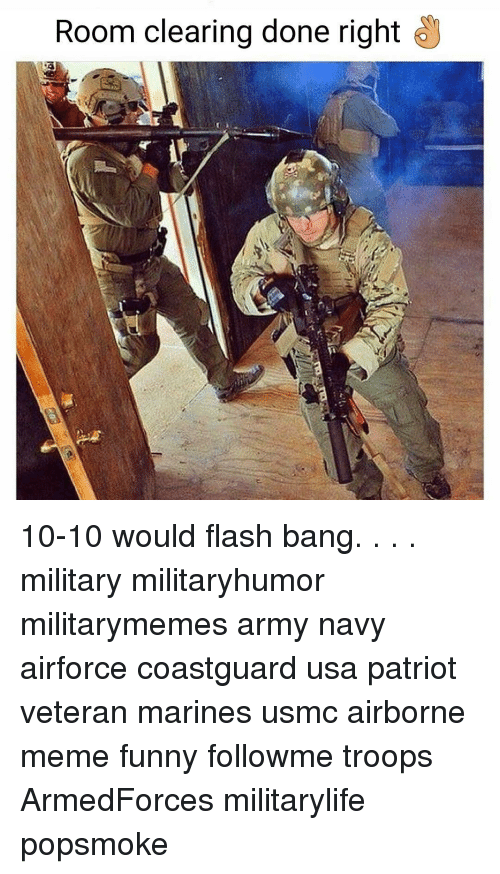 Flash Bang: Room clearing done right 10-10 would flash bang. . . . military militaryhumor militarymemes army navy airforce coastguard usa patriot veteran marines usmc airborne meme funny followme troops ArmedForces militarylife popsmoke