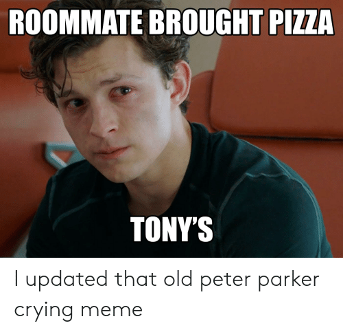 Crying Meme: ROOMMATE BROUGHT PIZZA  TONYS I updated that old peter parker crying meme