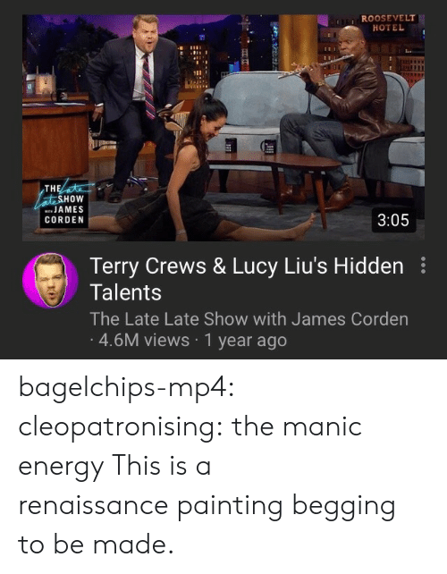 James Corden: ROOSEVELT  HOTEL  TH  HOW  JAMES  CORDEN  3:05  Terry Crews & Lucy Liu's Hidden  Talents  The Late Late Show with James Corden  4.6M views 1 year ago bagelchips-mp4:  cleopatronising: the manic energy This is a renaissancepainting begging to be made.