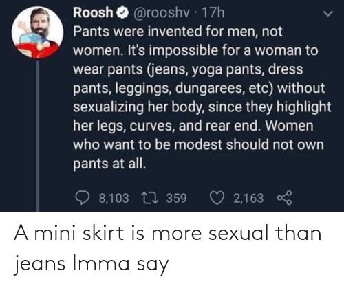 Yoga Pants: Roosh  @rooshv · 17h  Pants were invented for men, not  women. It's impossible for a woman to  wear pants (jeans, yoga pants, dress  pants, leggings, dungarees, etc) without  sexualizing her body, since they highlight  her legs, curves, and rear end. Women  who want to be modest should not own  pants at all.  ♡ 2,163  O 8,103 17 359 A mini skirt is more sexual than jeans Imma say