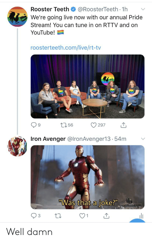 """rooster teeth: Rooster Teeth  @RoosterTeeth 1h  We're going live now with our annual Pride  Stream! You can tune in on RTTV and on  YouTube!  roosterteeth.com/live/rt-tv  156  297  Iron Avenger @lronAvenger13.54m  """"Was that a joke?""""  3 Well damn"""