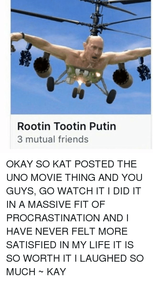 kat: Rootin Tootin Putin  3 mutual friends OKAY SO KAT POSTED THE UNO MOVIE THING AND YOU GUYS, GO WATCH IT I DID IT IN A MASSIVE FIT OF PROCRASTINATION AND I HAVE NEVER FELT MORE SATISFIED IN MY LIFE IT IS SO WORTH IT I LAUGHED SO MUCH ~ KAY